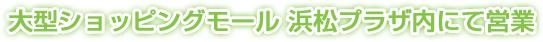 大型ショッピングモール 浜松プラザ内にて営業